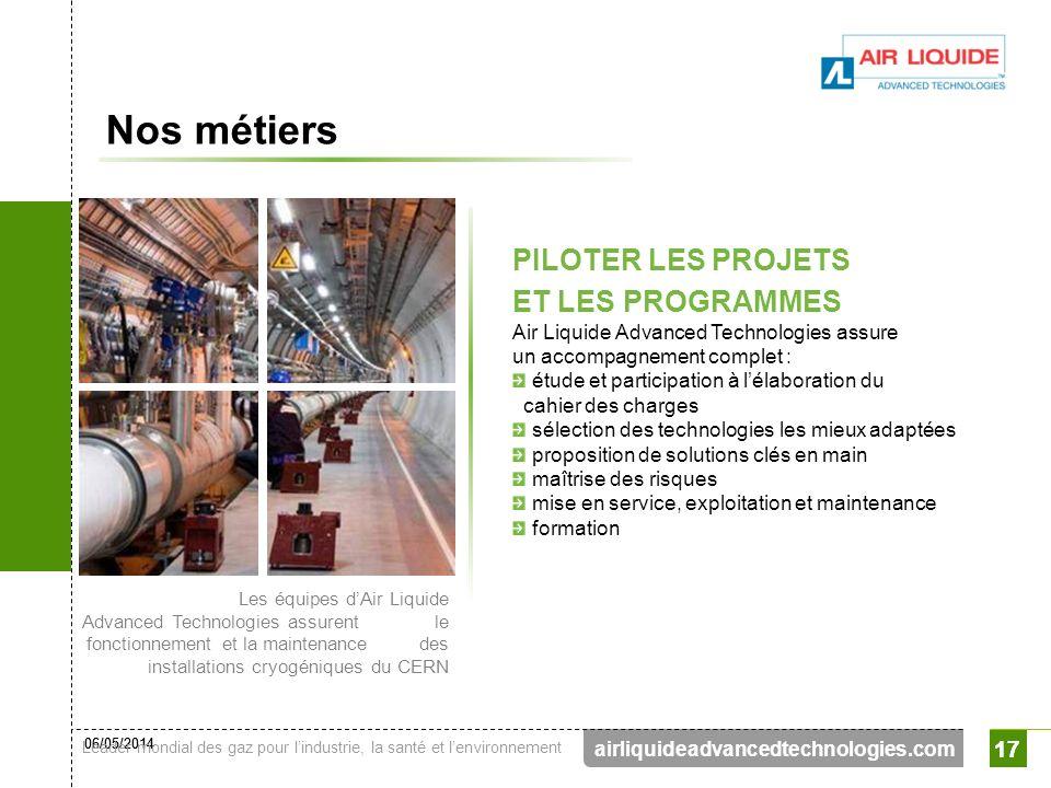 06/05/2014 Leader mondial des gaz pour lindustrie, la santé et lenvironnement 17 airliquideadvancedtechnologies.com 17 Nos métiers PILOTER LES PROJETS