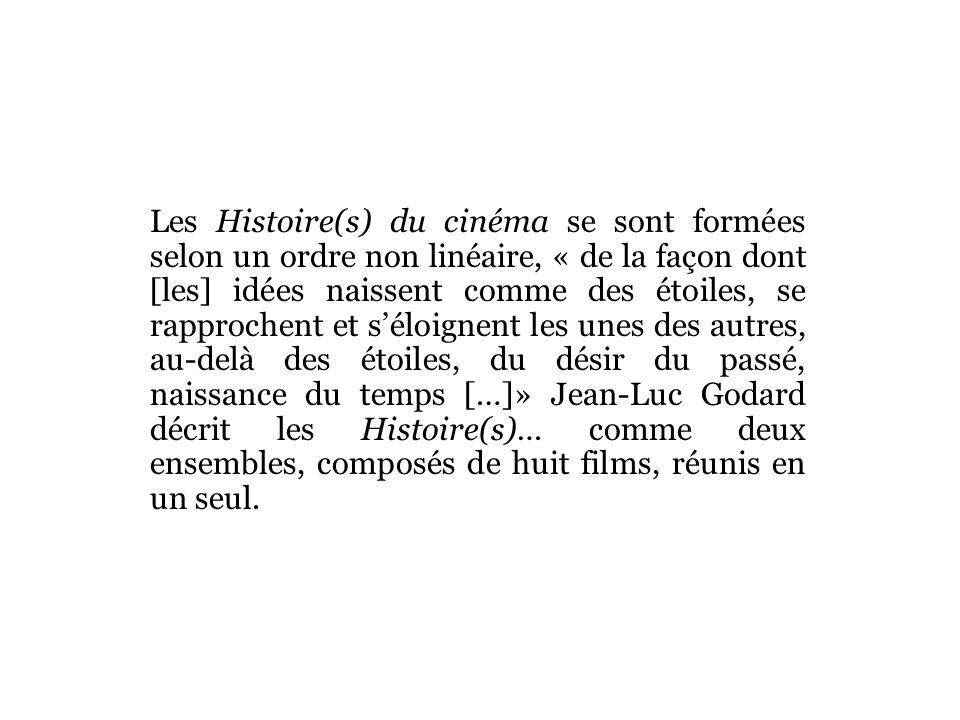 Les Histoire(s) du cinéma se sont formées selon un ordre non linéaire, « de la façon dont [les] idées naissent comme des étoiles, se rapprochent et séloignent les unes des autres, au-delà des étoiles, du désir du passé, naissance du temps […]» Jean-Luc Godard décrit les Histoire(s)… comme deux ensembles, composés de huit films, réunis en un seul.