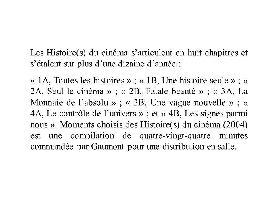 Les Histoire(s) du cinéma sarticulent en huit chapitres et sétalent sur plus dune dizaine dannée : « 1A, Toutes les histoires » ; « 1B, Une histoire s