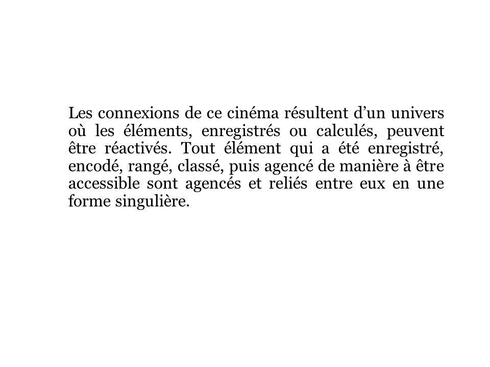 Les connexions de ce cinéma résultent dun univers où les éléments, enregistrés ou calculés, peuvent être réactivés.