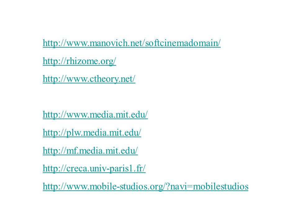 http://www.manovich.net/softcinemadomain/ http://rhizome.org/ http://www.ctheory.net/ http://www.media.mit.edu/ http://plw.media.mit.edu/ http://mf.media.mit.edu/ http://creca.univ-paris1.fr/ http://www.mobile-studios.org/ navi=mobilestudios