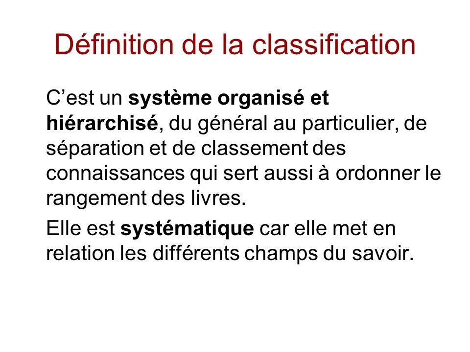 Définition de la classification Cest un système organisé et hiérarchisé, du général au particulier, de séparation et de classement des connaissances qui sert aussi à ordonner le rangement des livres.