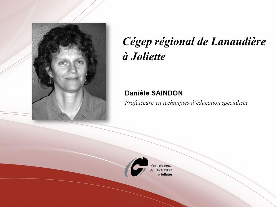Cégep régional de Lanaudière à Joliette Danièle SAINDON Professeure en techniques déducation spécialisée