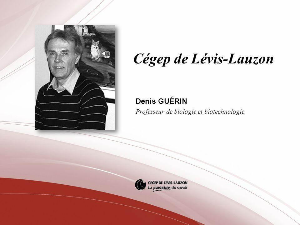 Cégep de Lévis-Lauzon Denis GUÉRIN Professeur de biologie et biotechnologie