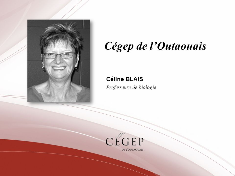 Cégep de lOutaouais Céline BLAIS Professeure de biologie