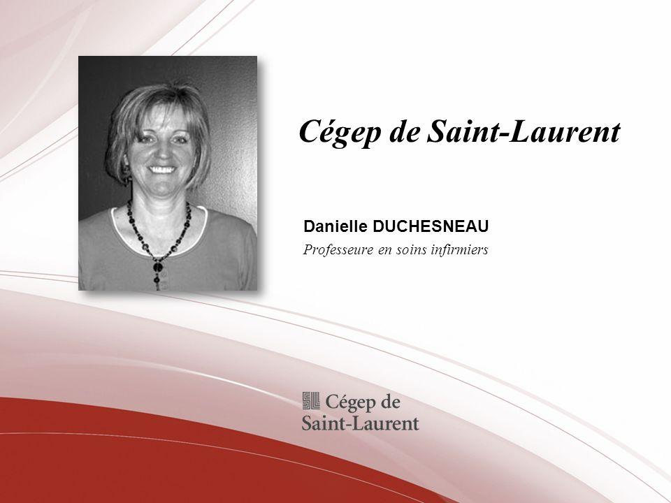 Cégep de Saint-Laurent Danielle DUCHESNEAU Professeure en soins infirmiers