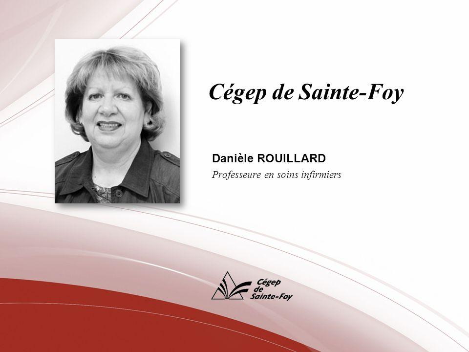 Cégep de Sainte-Foy Danièle ROUILLARD Professeure en soins infirmiers