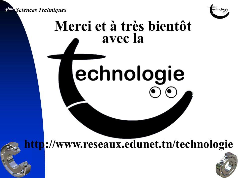 4 ème Sciences Techniques Merci et à très bientôt avec la http://www.reseaux.edunet.tn/technologie