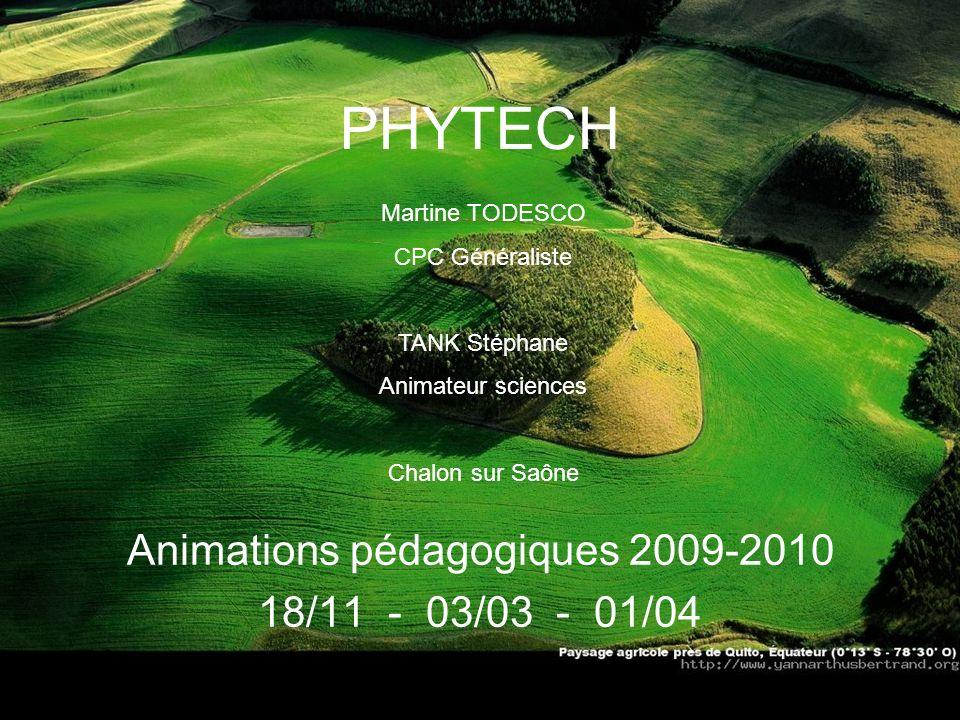 PHYTECH Animations pédagogiques 2009-2010 18/11 - 03/03 - 01/04 Martine TODESCO CPC Généraliste TANK Stéphane Animateur sciences Chalon sur Saône