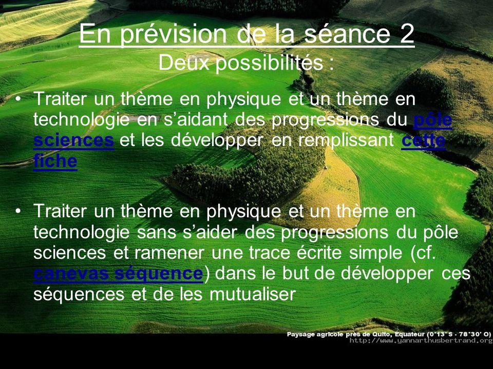 En prévision de la séance 2 Deux possibilités : Traiter un thème en physique et un thème en technologie en saidant des progressions du pôle sciences e
