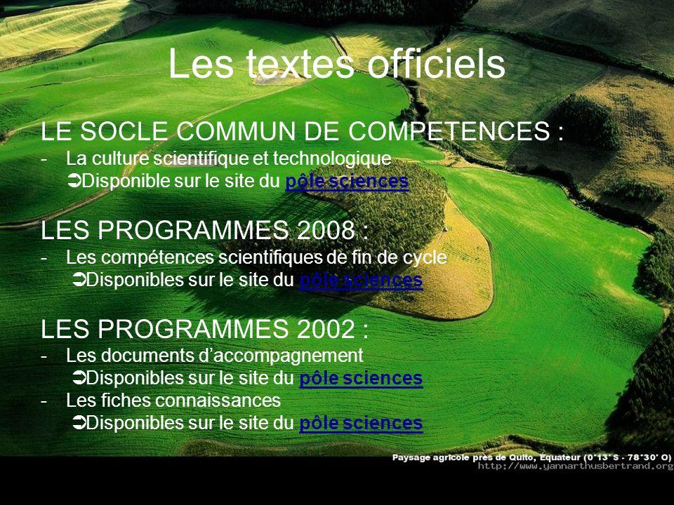 Les textes officiels LE SOCLE COMMUN DE COMPETENCES : -La culture scientifique et technologique Disponible sur le site du pôle sciencespôle sciences L