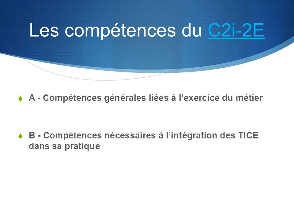 Les compétences du C2i-2EC2i-2E A - Compétences générales liées à lexercice du métier B - Compétences nécessaires à lintégration des TICE dans sa pratique