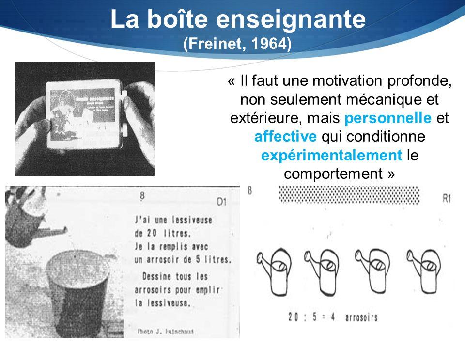 La boîte enseignante (Freinet, 1964) « Il faut une motivation profonde, non seulement mécanique et extérieure, mais personnelle et affective qui conditionne expérimentalement le comportement »