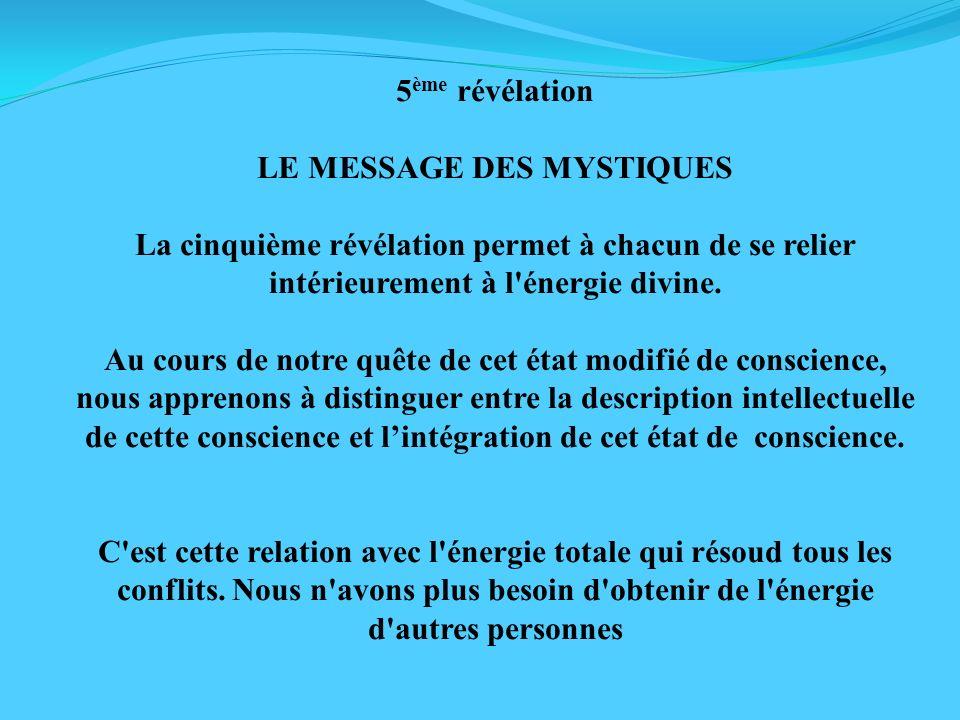 5 ème révélation LE MESSAGE DES MYSTIQUES La cinquième révélation permet à chacun de se relier intérieurement à l'énergie divine. Au cours de notre qu