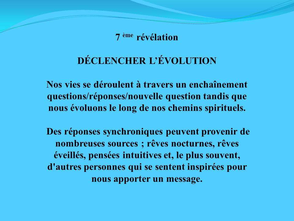 7 ème révélation DÉCLENCHER LÉVOLUTION Nos vies se déroulent à travers un enchaînement questions/réponses/nouvelle question tandis que nous évoluons l