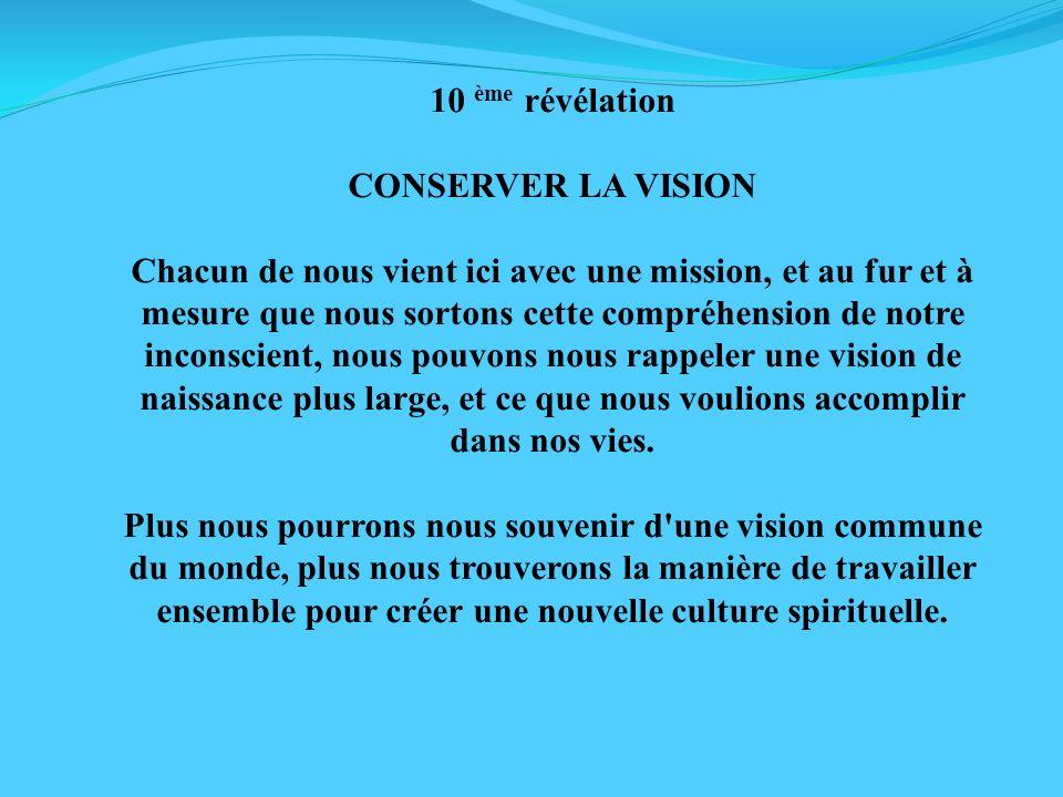 10 ème révélation CONSERVER LA VISION Chacun de nous vient ici avec une mission, et au fur et à mesure que nous sortons cette compréhension de notre i