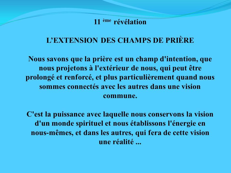 11 ème révélation LEXTENSION DES CHAMPS DE PRIÈRE Nous savons que la prière est un champ d'intention, que nous projetons à l'extérieur de nous, qui pe