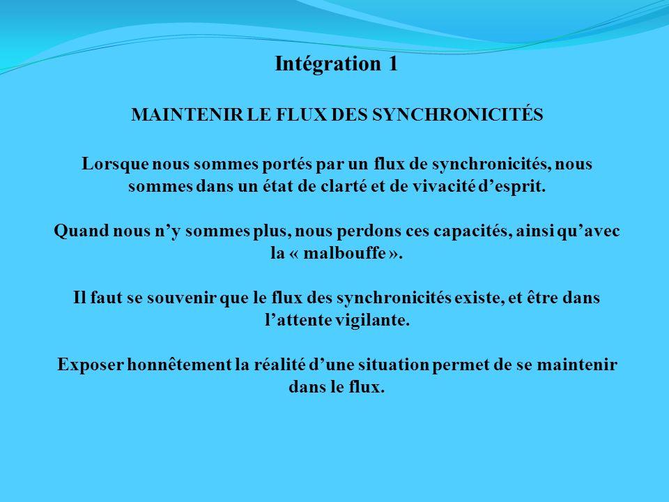 Intégration 1 MAINTENIR LE FLUX DES SYNCHRONICITÉS Lorsque nous sommes portés par un flux de synchronicités, nous sommes dans un état de clarté et de