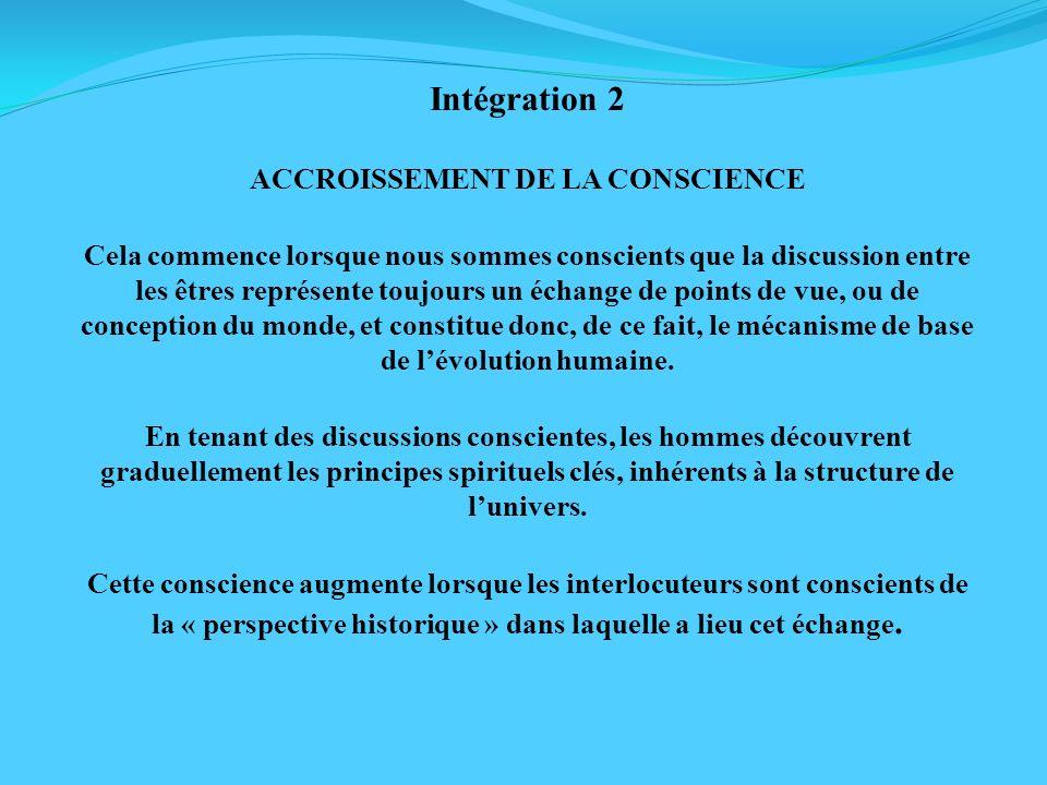 Intégration 2 ACCROISSEMENT DE LA CONSCIENCE Cela commence lorsque nous sommes conscients que la discussion entre les êtres représente toujours un éch