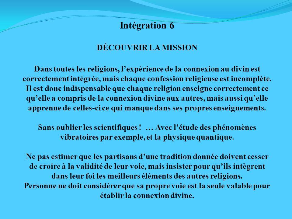 Intégration 6 DÉCOUVRIR LA MISSION Dans toutes les religions, lexpérience de la connexion au divin est correctement intégrée, mais chaque confession r