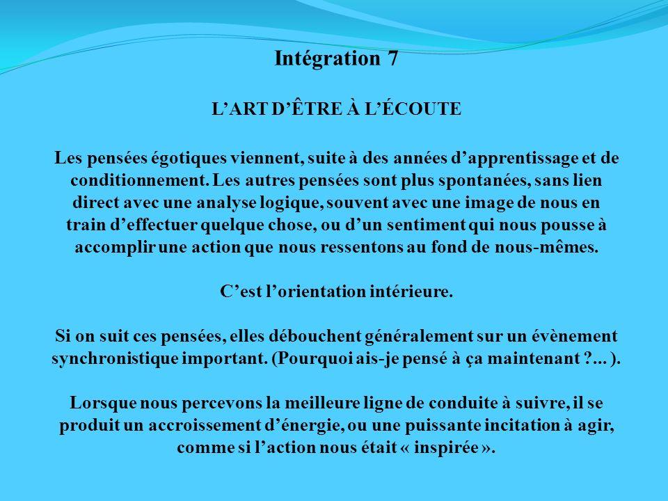 Intégration 7 LART DÊTRE À LÉCOUTE Les pensées égotiques viennent, suite à des années dapprentissage et de conditionnement. Les autres pensées sont pl