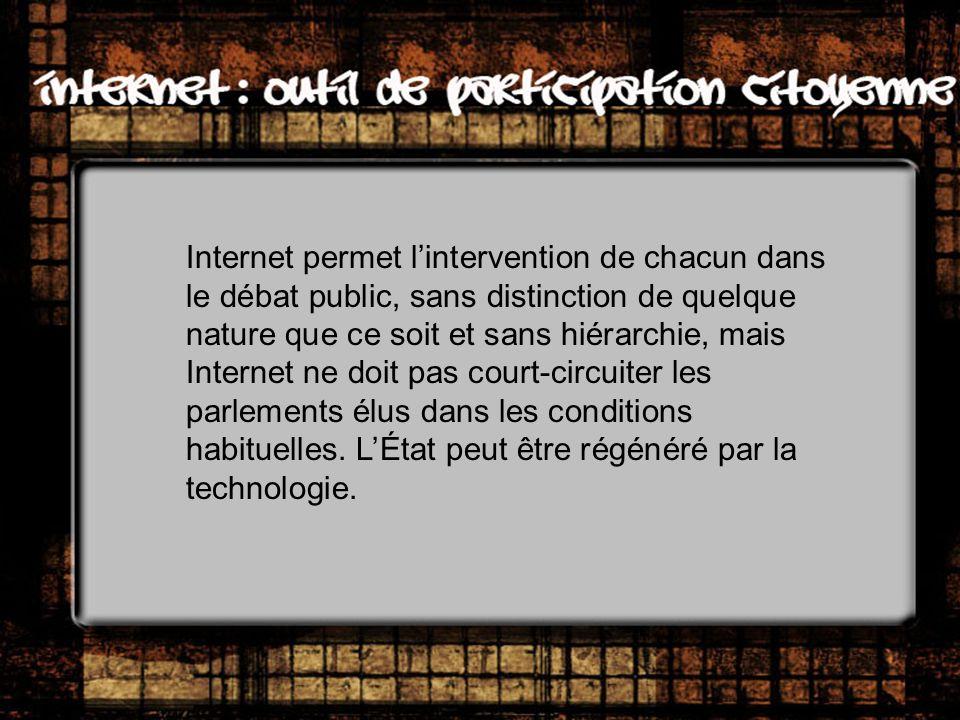 Internet permet lintervention de chacun dans le débat public, sans distinction de quelque nature que ce soit et sans hiérarchie, mais Internet ne doit pas court-circuiter les parlements élus dans les conditions habituelles.