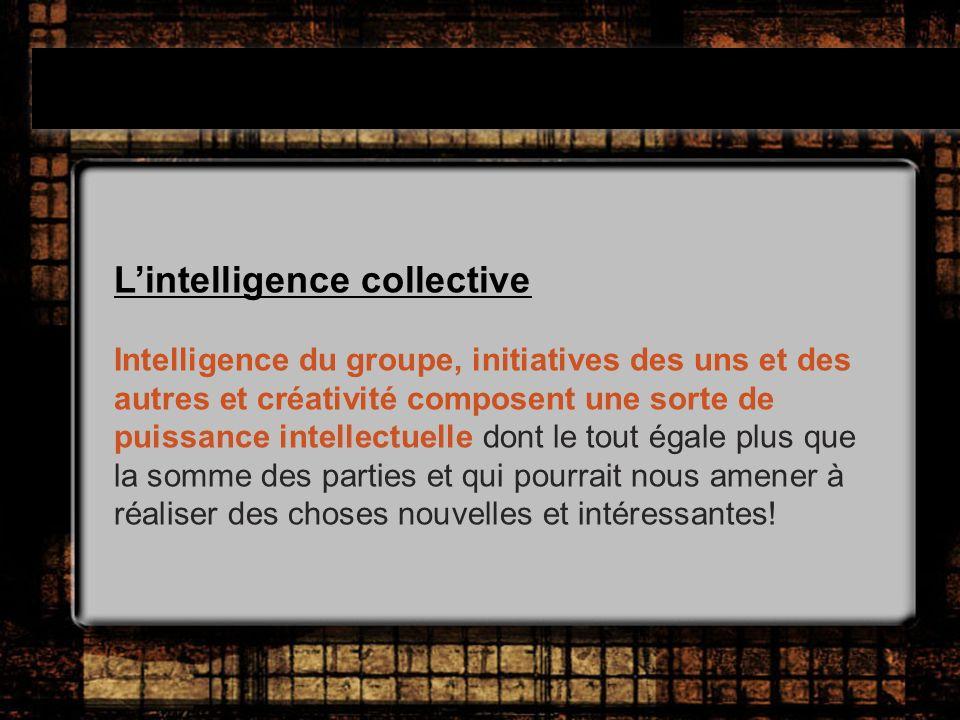 Lintelligence collective Intelligence du groupe, initiatives des uns et des autres et créativité composent une sorte de puissance intellectuelle dont le tout égale plus que la somme des parties et qui pourrait nous amener à réaliser des choses nouvelles et intéressantes!