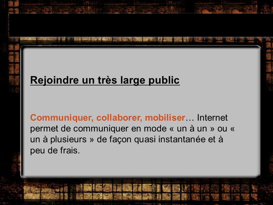 Rejoindre un très large public Communiquer, collaborer, mobiliser… Internet permet de communiquer en mode « un à un » ou « un à plusieurs » de façon quasi instantanée et à peu de frais.