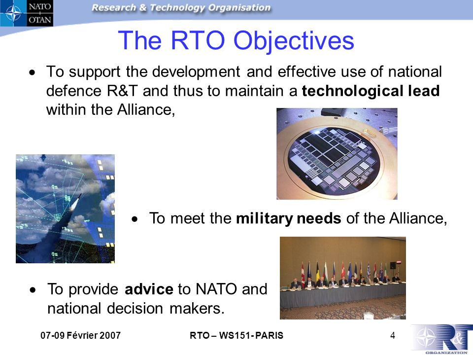 07-09 Février 2007RTO – WS151- PARIS4 The RTO Objectives To support the development and effective use of national defence R&T and thus to maintain a technological lead within the Alliance, To meet the military needs of the Alliance, To provide advice to NATO and national decision makers.