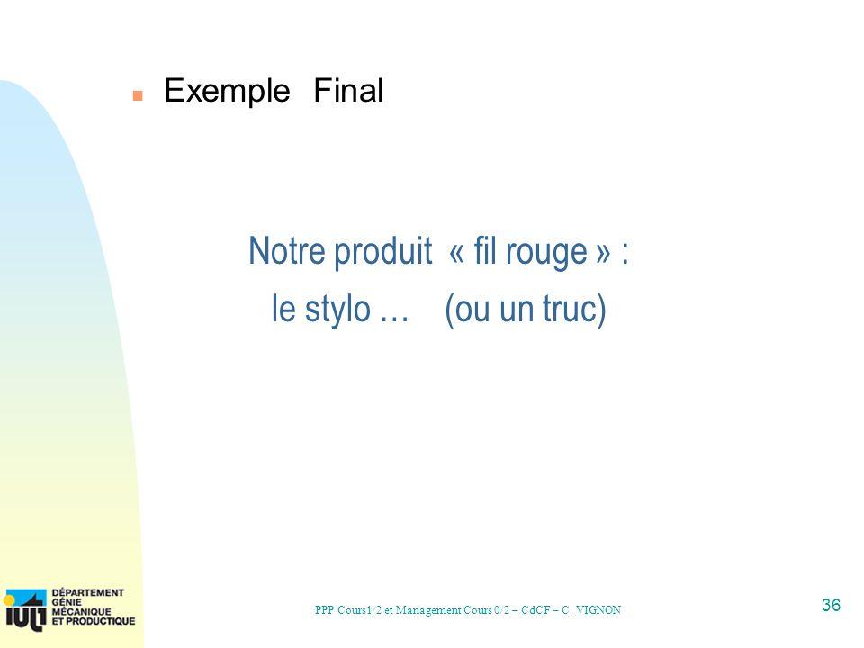36 PPP Cours1/2 et Management Cours 0/2 – CdCF – C. VIGNON Notre produit « fil rouge » : le stylo … (ou un truc) n Exemple Final