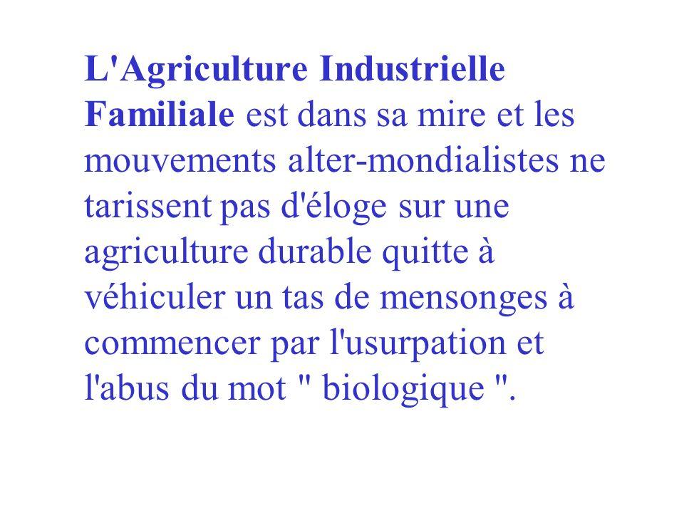 L Agriculture Industrielle Familiale est dans sa mire et les mouvements alter-mondialistes ne tarissent pas d éloge sur une agriculture durable quitte à véhiculer un tas de mensonges à commencer par l usurpation et l abus du mot biologique .