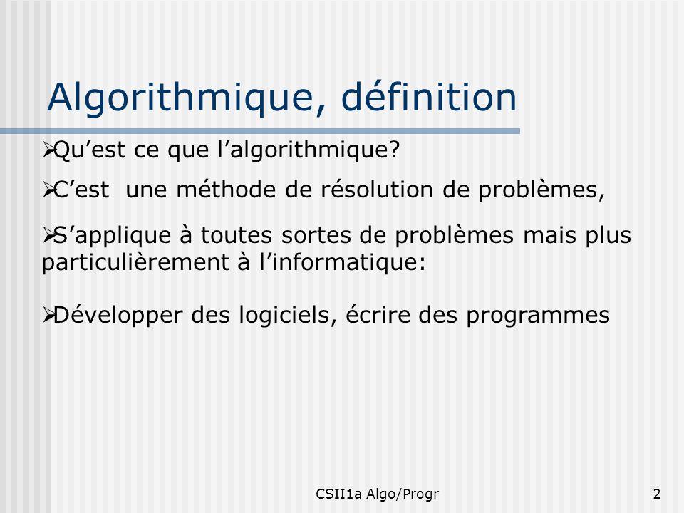 CSII1a Algo/Progr2 Algorithmique, définition Cest une méthode de résolution de problèmes, Quest ce que lalgorithmique? Développer des logiciels, écrir