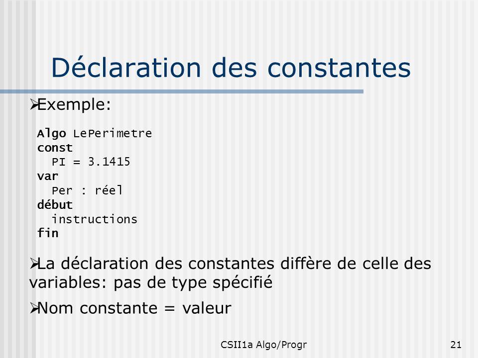 CSII1a Algo/Progr21 Déclaration des constantes Exemple: Algo LePerimetre const PI = 3.1415 var Per : réel début instructions fin La déclaration des co