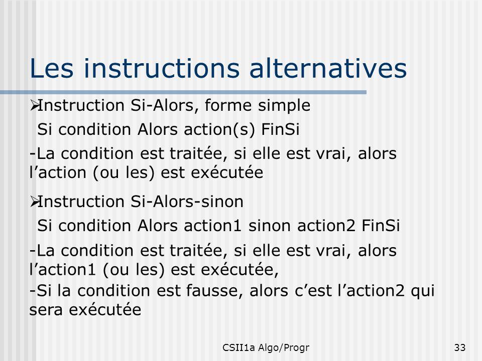 CSII1a Algo/Progr33 Les instructions alternatives Instruction Si-Alors, forme simple Si condition Alors action(s) FinSi -La condition est traitée, si