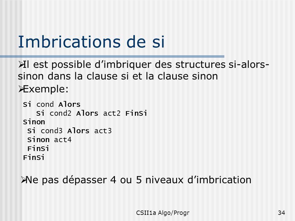 CSII1a Algo/Progr34 Imbrications de si Il est possible dimbriquer des structures si-alors- sinon dans la clause si et la clause sinon Exemple: Si cond