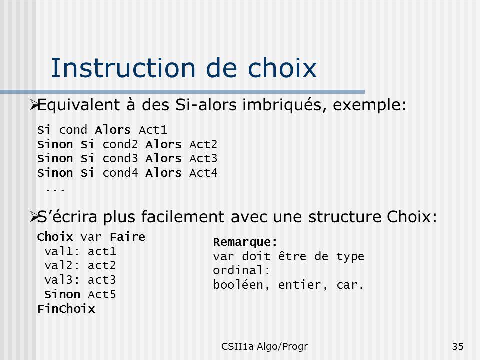 CSII1a Algo/Progr35 Instruction de choix Equivalent à des Si-alors imbriqués, exemple: Si cond Alors Act1 Sinon Si cond2 Alors Act2 Sinon Si cond3 Alo