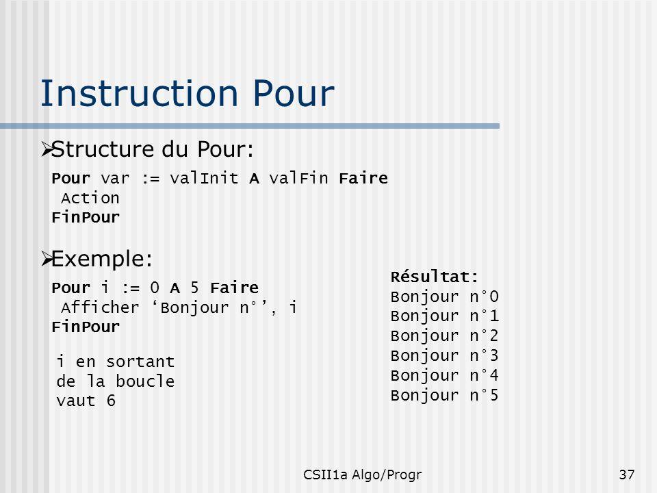 CSII1a Algo/Progr37 Instruction Pour Structure du Pour: Pour var := valInit A valFin Faire Action FinPour Exemple: Pour i := 0 A 5 Faire Afficher Bonj