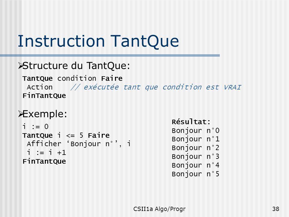 CSII1a Algo/Progr38 Instruction TantQue Structure du TantQue: TantQue condition Faire Action // exécutée tant que condition est VRAI FinTantQue Exempl