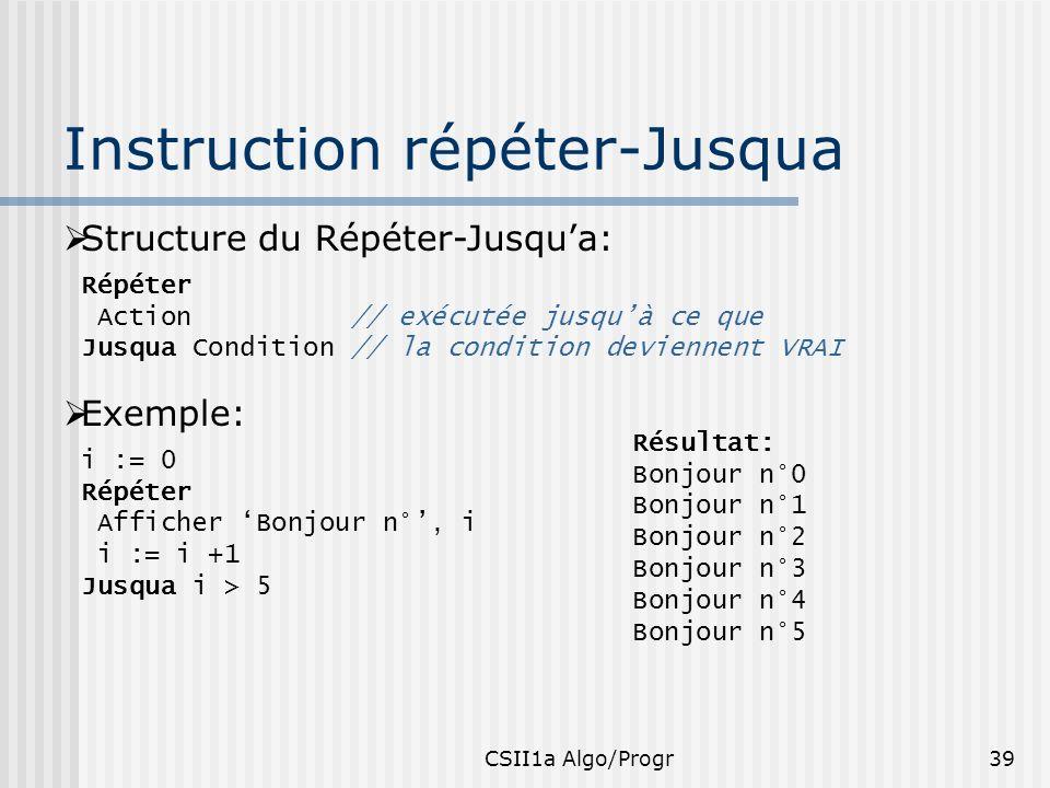 CSII1a Algo/Progr39 Instruction répéter-Jusqua Structure du Répéter-Jusqua: Répéter Action // exécutée jusquà ce que Jusqua Condition // la condition