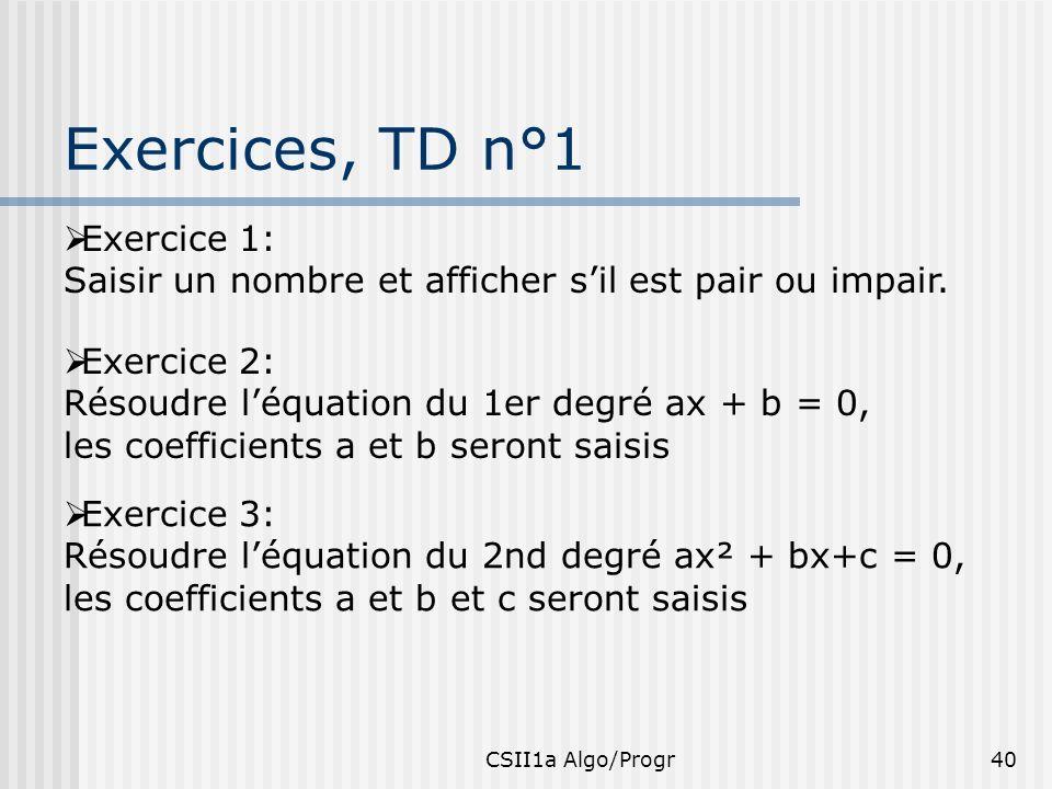 CSII1a Algo/Progr40 Exercices, TD n°1 Exercice 1: Saisir un nombre et afficher sil est pair ou impair. Exercice 2: Résoudre léquation du 1er degré ax