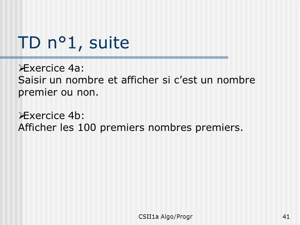 CSII1a Algo/Progr41 TD n°1, suite Exercice 4a: Saisir un nombre et afficher si cest un nombre premier ou non. Exercice 4b: Afficher les 100 premiers n