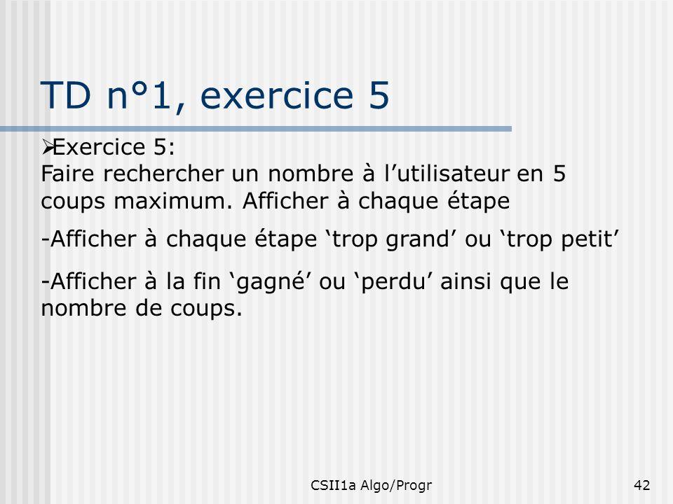 CSII1a Algo/Progr42 TD n°1, exercice 5 Exercice 5: Faire rechercher un nombre à lutilisateur en 5 coups maximum. Afficher à chaque étape -Afficher à c