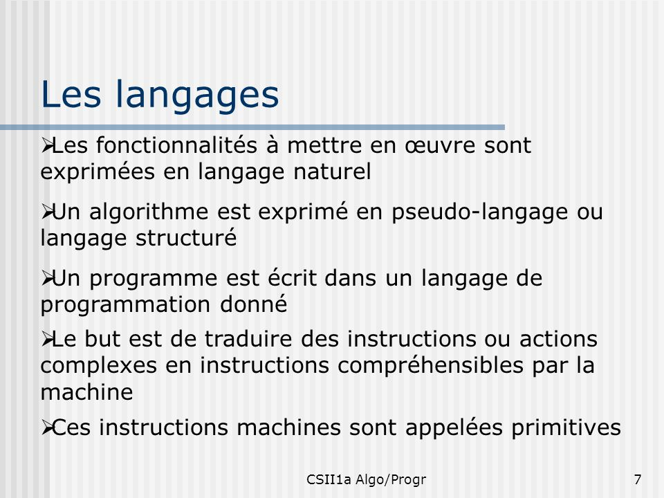 CSII1a Algo/Progr8 Que contient un algorithme Un algorithme contient la liste des actions à effectuer représentant un programme ou logiciel Ceci indépendamment de limplémentation sur machine et des détails qui en découlent: -Syntaxe et utilisation du langage de programmation cible -Déclaration et utilisation des bibliothèques, des fonctions, des types à utiliser,…
