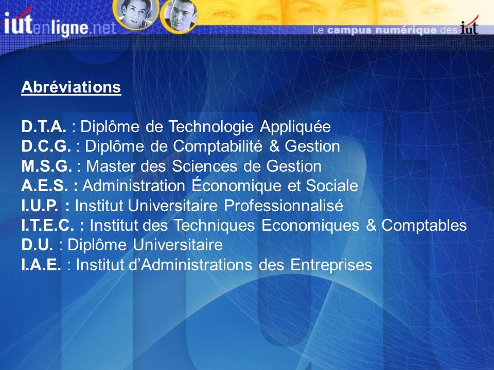 Abréviations D.T.A. : Diplôme de Technologie Appliquée D.C.G. : Diplôme de Comptabilité & Gestion M.S.G. : Master des Sciences de Gestion A.E.S. : Adm