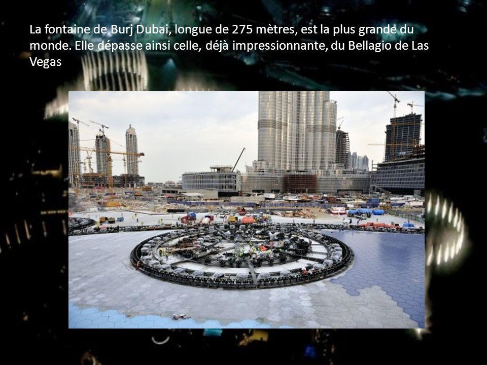 La fontaine de Burj Dubai, longue de 275 mètres, est la plus grande du monde. Elle dépasse ainsi celle, déjà impressionnante, du Bellagio de Las Vegas