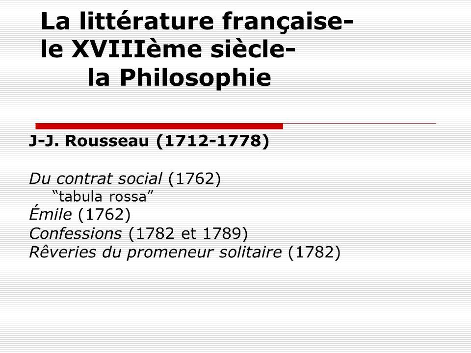 La littérature française- le XVIIIème siècle- la Philosophie J-J. Rousseau (1712-1778) Du contrat social (1762) tabula rossa Émile (1762) Confessions