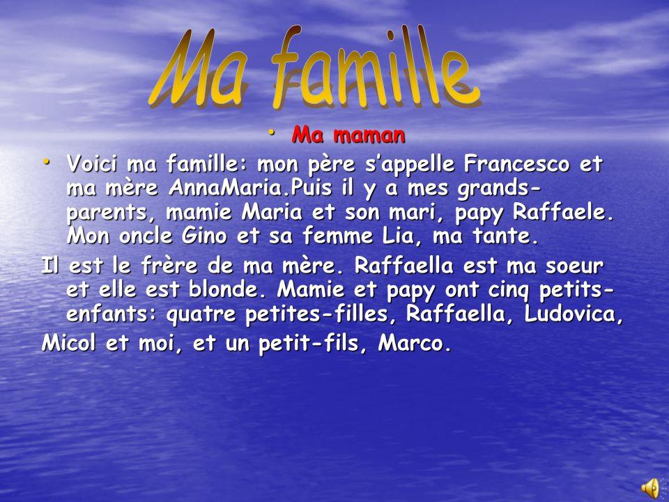 Ma maman Ma maman Voici ma famille: mon père sappelle Francesco et ma mère AnnaMaria.Puis il y a mes grands- parents, mamie Maria et son mari, papy Raffaele.