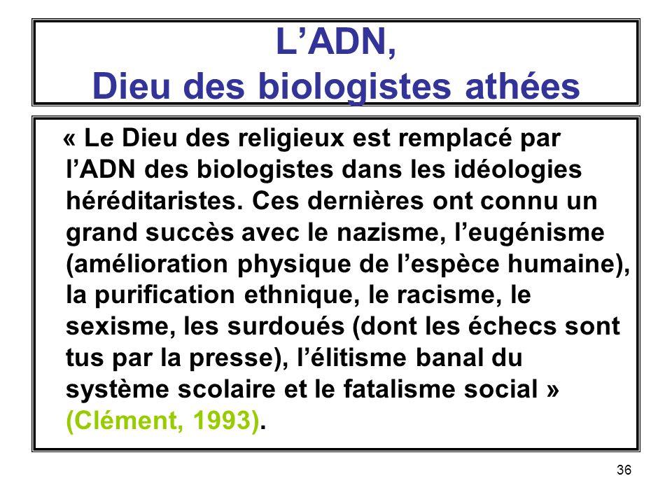 36 LADN, Dieu des biologistes athées « Le Dieu des religieux est remplacé par lADN des biologistes dans les idéologies héréditaristes.