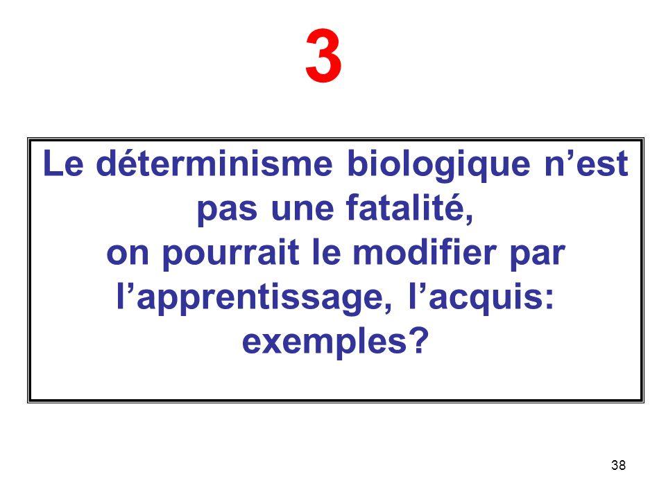 38 Le déterminisme biologique nest pas une fatalité, on pourrait le modifier par lapprentissage, lacquis: exemples.