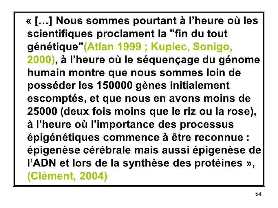 54 « […] Nous sommes pourtant à lheure où les scientifiques proclament la fin du tout génétique (Atlan 1999 ; Kupiec, Sonigo, 2000), à lheure où le séquençage du génome humain montre que nous sommes loin de posséder les 150000 gènes initialement escomptés, et que nous en avons moins de 25000 (deux fois moins que le riz ou la rose), à lheure où limportance des processus épigénétiques commence à être reconnue : épigenèse cérébrale mais aussi épigenèse de lADN et lors de la synthèse des protéines », (Clément, 2004)